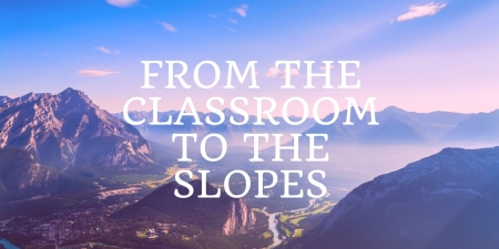 From THE cLASSROOM TO THE sLOPES